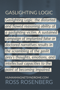 Gaslighting Logic: the distorted and flawed reasoning ability of a gaslighting victim. A sustained campaign of implanted false or doctored narratives results in the scrambling of the gaslit prey's thoughts, emotions, and intellectual capacities to the point of becoming impaired.