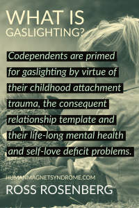 Codependents are primed for gaslighting by virtue of their childhood attachment trauma, the consequent relationship template and their life-long mental health and self-love deficit problems.