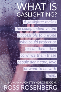 A gaslighter makes the codependent victim inaccessible to anyone who could protect or rescue them, they convince them these people don't care, love or want to be with them.