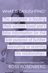 The gaslighter is feeding their victims loved one's false information for the sole purpose of further alienating or severing the relationships.