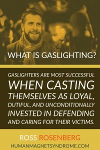 Gaslighters are most successful when casting themselves as loyal, dutiful, and unconditionally invested in defending and caring for their victims.
