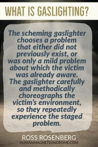 The scheming gaslighter chooses a problem that either did not previously exist, or was only a mild problem about which the victim was already aware. The gaslighter carefully and methodically choreographs the victim's environment, so they repeatedly experience the staged problem.