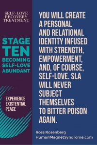 Self Love Recovery Treatment - Stage Ten: Becoming Self-Love Abundant | You will create a personal and relational identity infused with strength, empowerment, and, of course, self-love. SLA will never subject themselves to bitter poison again. - Ross Rosenberg