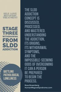 Self Love Recovery Treatment - Stage Three: Withdrawing from SLDD Addiction | The SLDD Addiction concept is discussed, processed, and mastered. Understanding the addiction, its origins, its withdrawal symptoms, and the impossible-seeming odds of overcoming it can a person be prepared to begin the process. - Ross Rosenberg