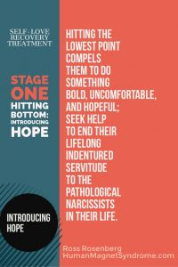 Self Love Recovery Treatment - Stage One: Hitting Bottom Introducing Hope | Hitting the lowest point compels them to do something bold, uncomfortable, and hopeful; seek help to end their lifelong indentured servitude to the pathological narcissists in their life. - Ross Rosenberg