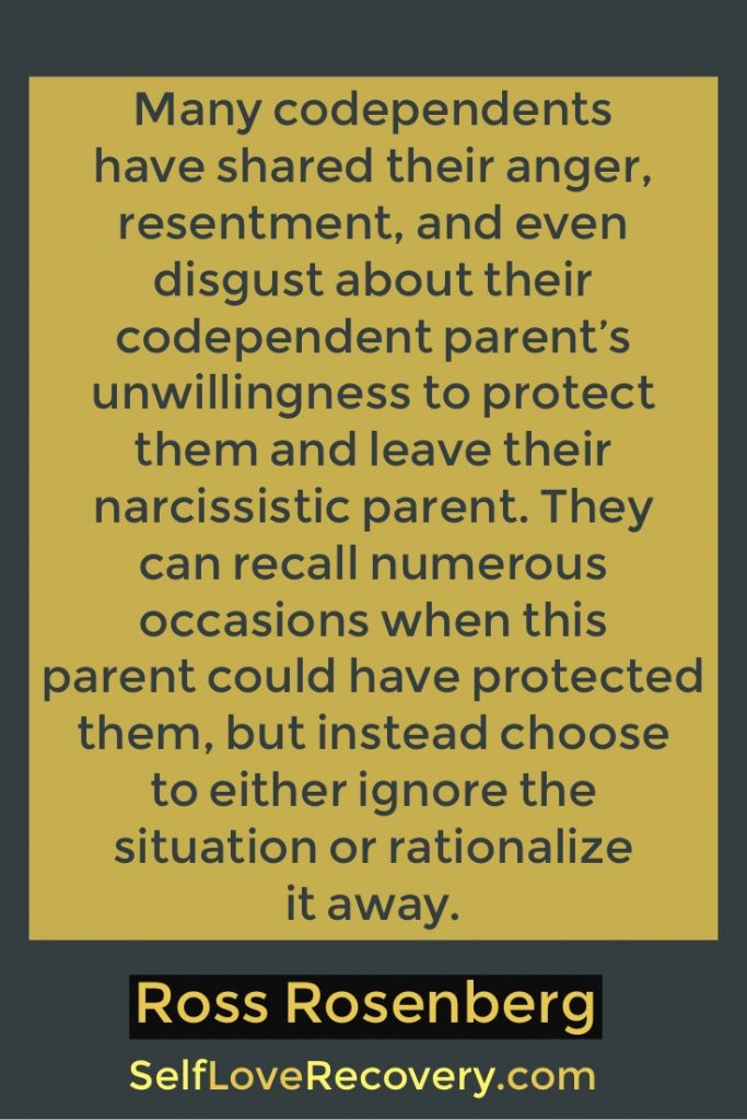 Many codependents have shared their anger, resentment, and even disgust about their codependent parent's unwillingness to protect them and leave their narcissistic parent. They can recall numerous occasions when this parent could have protected them, but instead choose to either ignore the situation or rationalize it away.