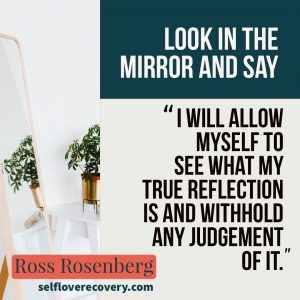 "Look in the Mirror and Say - "" I will allow myself to see what my true reflection is and withhold any judgement of it."" - Ross Rosenberg, SelfLoveRecovery.com"