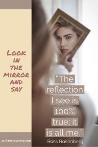 "Look in the Mirror and Say - ""The reflection I see is 100% true; it is all me."" - Ross Rosenberg, SelfLoveRecovery.com"