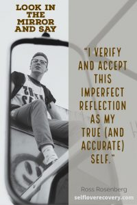 "Look in the Mirror and Say - ""I verify and accept this imperfect reflection as my true (and accurate) self."" - Ross Rosenberg, SelfLoveRecovery.com"