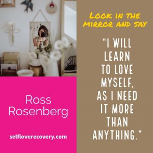 "Look in the Mirror and Say - ""I will learn to love myself, as I need it more than anything."" - Ross Rosenberg, SelfLoveRecovery.com"
