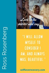 """Look in the Mirror and Say - """"I will allow myself to consider I am, and always was, beautiful."""" - Ross Rosenberg, SelfLoveRecovery.com"""