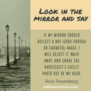 "Look in the Mirror and Say - ""If my mirror should reflect a not-good-enough or shameful image, I will reject it, walk away, and shake the narcissist's gaslit photo out of my head."" - Ross Rosenberg, SelfLoveRecovery.com"