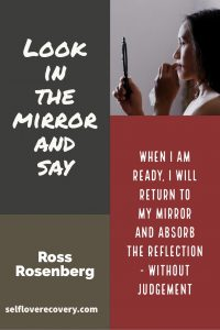 "Look in the Mirror and Say - ""When I am ready, I will return to my mirror and absorb the reflection - without judgement."" - Ross Rosenberg, SelfLoveRecovery.com"
