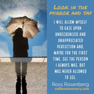 "Look in the Mirror and Say - ""I will allow myself to gaze upon unrecognized and unappreciated perfection and, maybe for the first time, see the person I always was, but never allowed to see."" - Ross Rosenberg, SelfLoveRecovery.com"